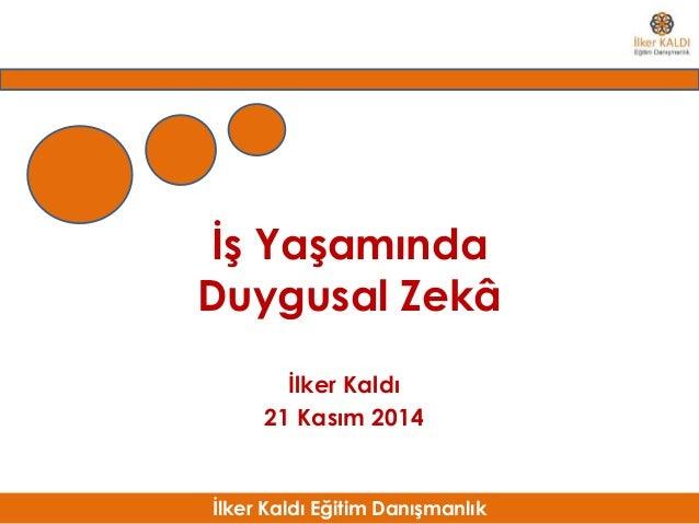 İlker Kaldı Eğitim Danışmanlık İş Yaşamında Duygusal Zekâ İlker Kaldı 21 Kasım 2014