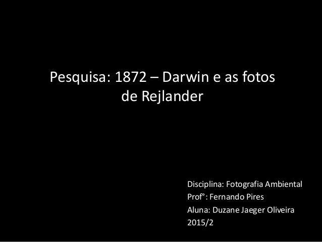 Disciplina: Fotografia Ambiental Prof°: Fernando Pires Aluna: Duzane Jaeger Oliveira 2015/2 Pesquisa: 1872 – Darwin e as f...