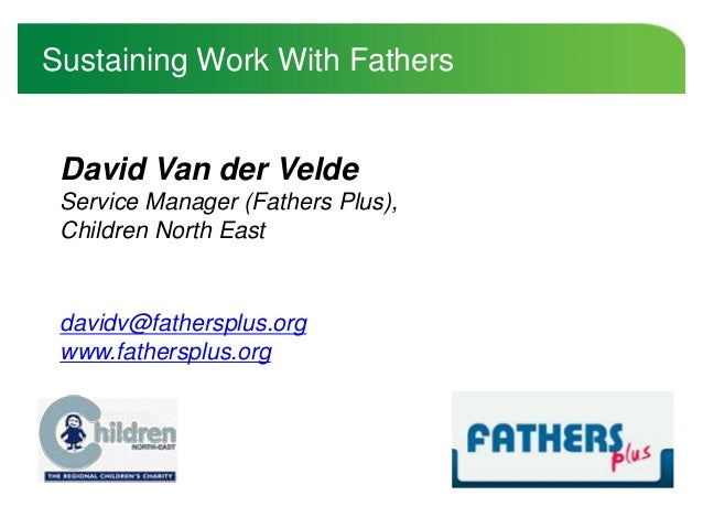 David Van der Velde Service Manager (Fathers Plus), Children North East Sustaining Work With Fathers davidv@fathersplus.or...