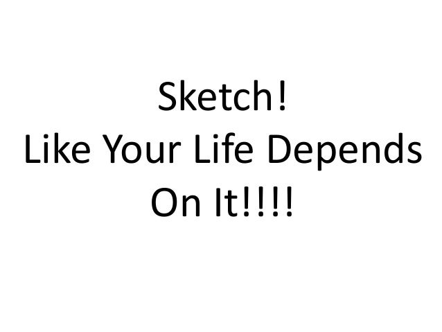 Sketch! Like Your Life Depends On It!!!!