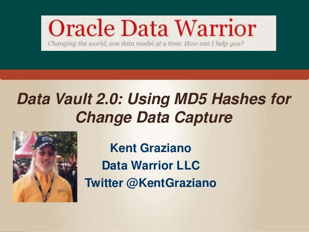 Data Vault 2.0: Using MD5 Hashes for  Change Data Capture  Kent Graziano  Data Warrior LLC  Twitter @KentGraziano