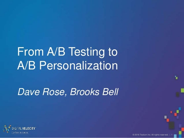 © 2016 Tealium Inc. All rights reserved. | 1 From A/B Testing to A/B Personalization Dave Rose, Brooks Bell