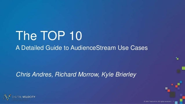 © 2016 Tealium Inc. All rights reserved. | 1 The TOP 10 A Detailed Guide to AudienceStream Use Cases Chris Andres, Richard...