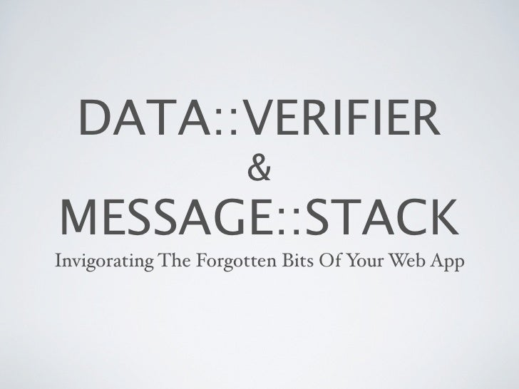 DATA::VERIFIER                       & MESSAGE::STACK Invigorating The Forgotten Bits Of Your Web App
