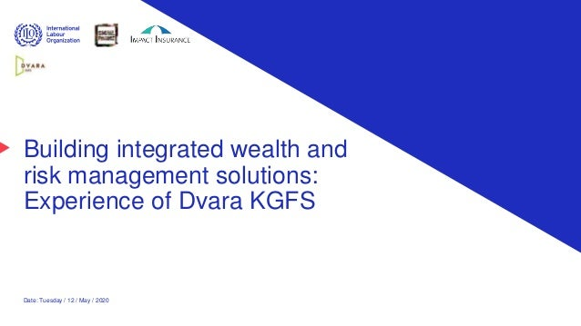 Building integrated wealth and risk management solutions: Experience of Dvara KGFS Date: Tuesday / 12 / May / 2020