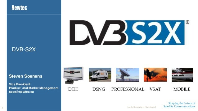 DTH DSNG PROFESSIONAL VSAT MOBILE  Shaping the Future of  DVB-S2X  Steven Soenens  Vice President  Product and Market Mana...