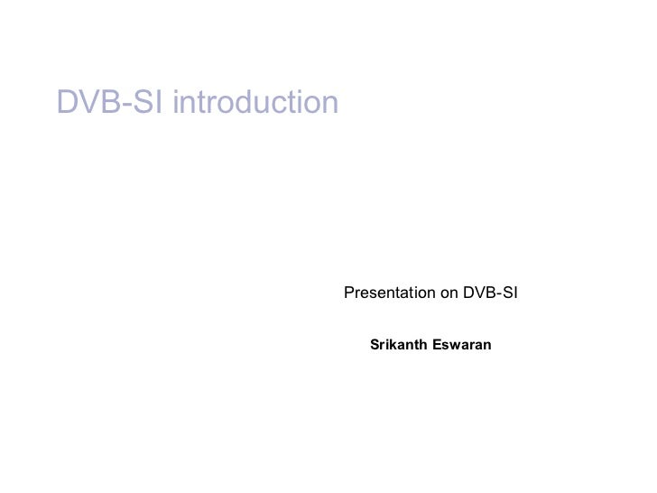 DVB-SI introduction Presentation on DVB-SI Srikanth Eswaran