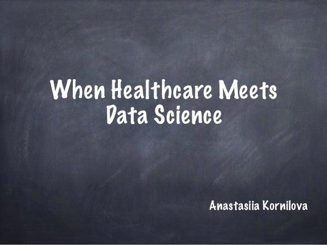 When Healthcare Meets Data Science Anastasiia Kornilova