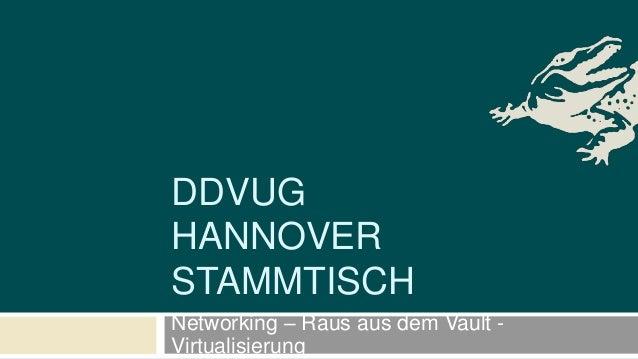 DDVUG HANNOVER STAMMTISCH Networking – Raus aus dem Vault - Virtualisierung