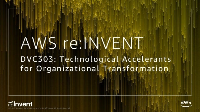 © 2017, Amazon Web Services, Inc. or its Affiliates. All rights reserved. AWS re:INVENT DVC303: Technological Accelerants ...