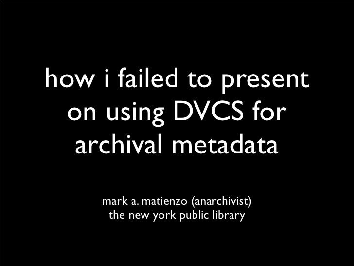 how i failed to present   on using DVCS for   archival metadata     mark a. matienzo (anarchivist)      the new york publi...