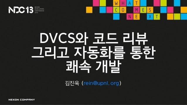 DVCS와 코드 리뷰그리고 자동화를 통한쾌속 개발김진욱 (rein@upnl.org)