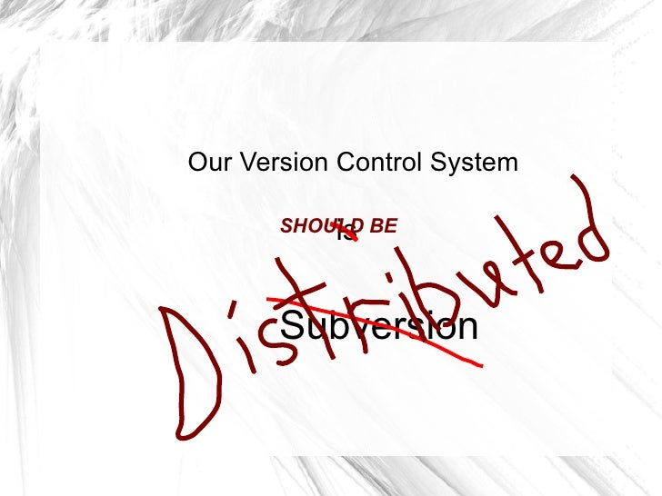 Our Version Control System             is        SHOULD BE            Subversion