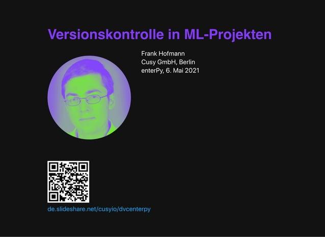 Versionskontrolle in ML-Projekten FrankHofmann CusyGmbH,Berlin enterPy,6.Mai2021 de.slideshare.net/cusyio/dvcenterpy