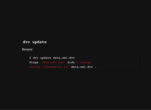 dvc update Beispiel $ dvc update data.xml.dvc Stage 'data.xml.dvc' didn't change. Saving information to 'data.xml.dvc'.