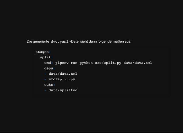 Diegenerierte dvc.yaml -Dateisiehtdannfolgendermaßenaus: stages: split: cmd: pipenv run python src/split.py data/data.xml ...