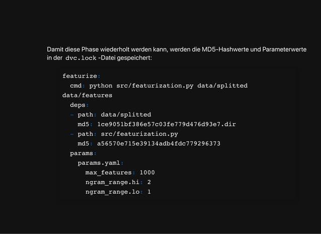DamitdiesePhasewiederholtwerdenkann,werdendieMD5-HashwerteundParameterwerte inder dvc.lock -Dateigespeichert: featurize: c...