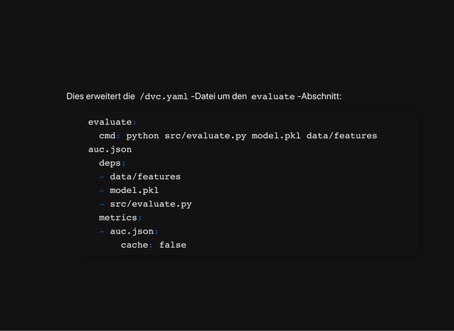 Dieserweitertdie /dvc.yaml -Dateiumden evaluate -Abschnitt: evaluate: cmd: python src/evaluate.py model.pkl data/features ...