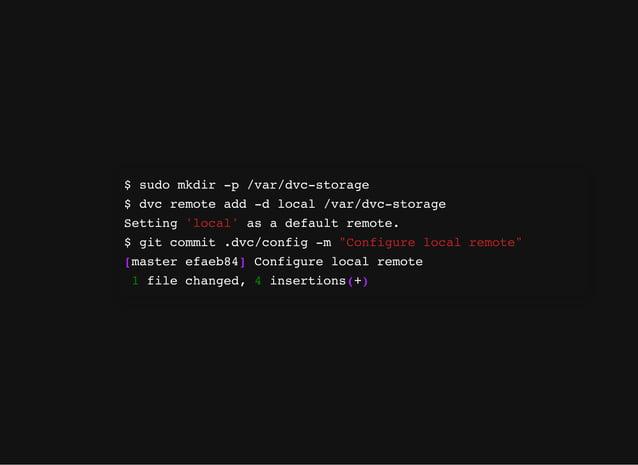$ sudo mkdir -p /var/dvc-storage $ dvc remote add -d local /var/dvc-storage Setting 'local' as a default remote. $ git com...