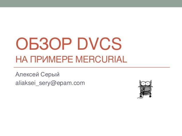 ОБЗОР DVCSНА ПРИМЕРЕ MERCURIALАлексей Серыйaliaksei_sery@epam.com