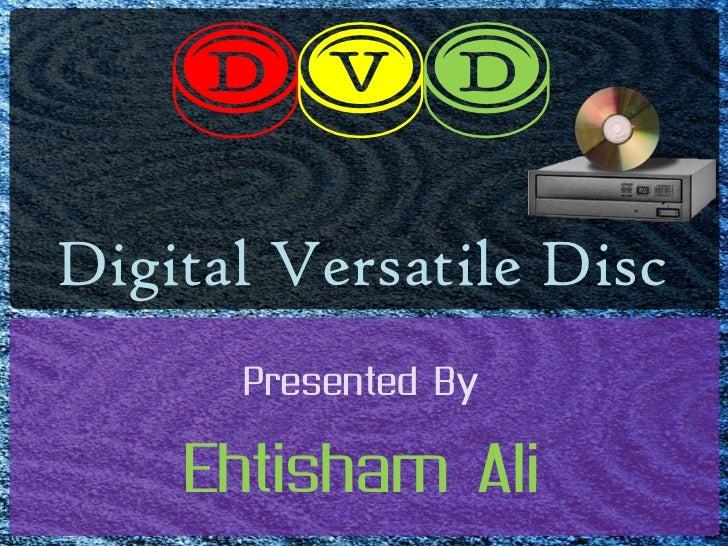 Dvd<br />Digital Versatile Disc<br />Presented By<br />Ehtisham Ali<br />