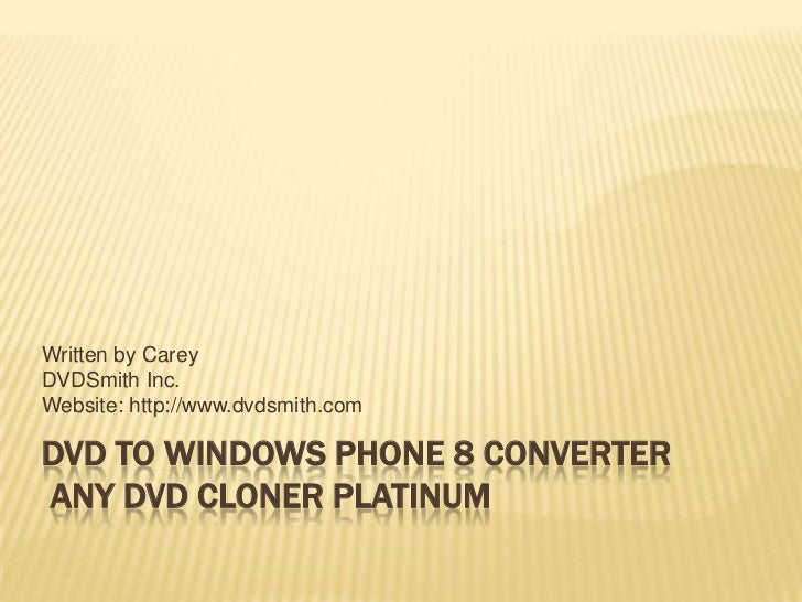 Written by CareyDVDSmith Inc.Website: http://www.dvdsmith.comDVD TO WINDOWS PHONE 8 CONVERTERANY DVD CLONER PLATINUM