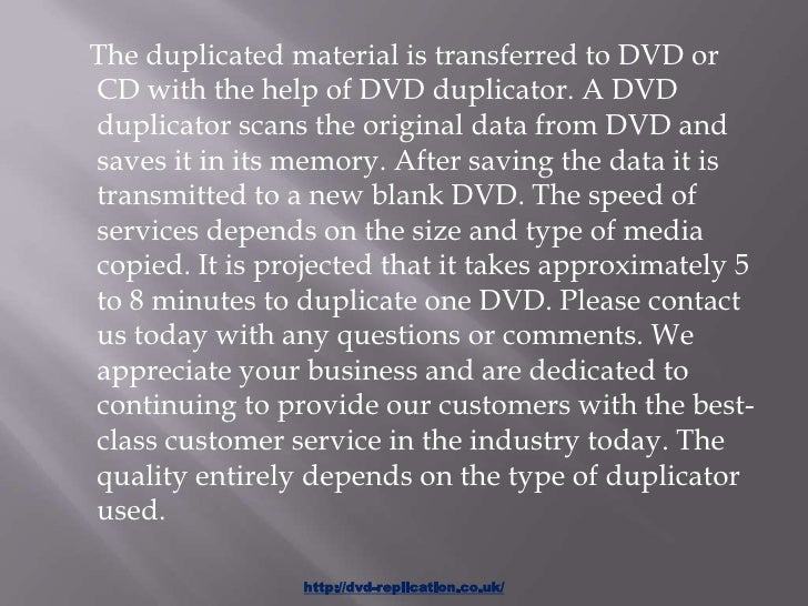 The duplicated material is transferred to DVD orCD with the help of DVD duplicator. A DVDduplicator scans the original dat...