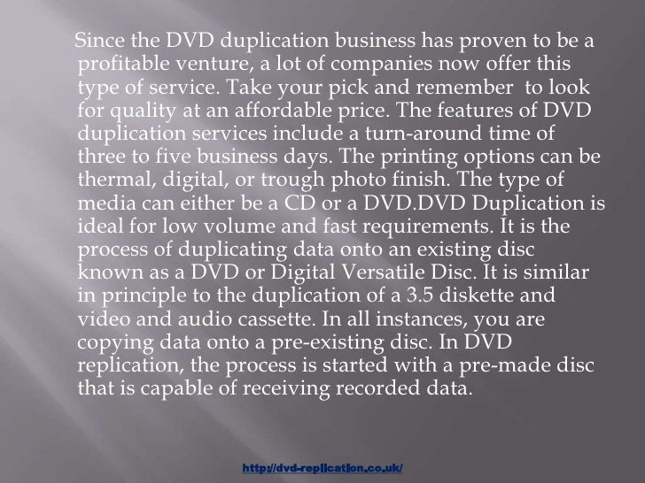 Since the DVD duplication business has proven to be aprofitable venture, a lot of companies now offer thistype of service....