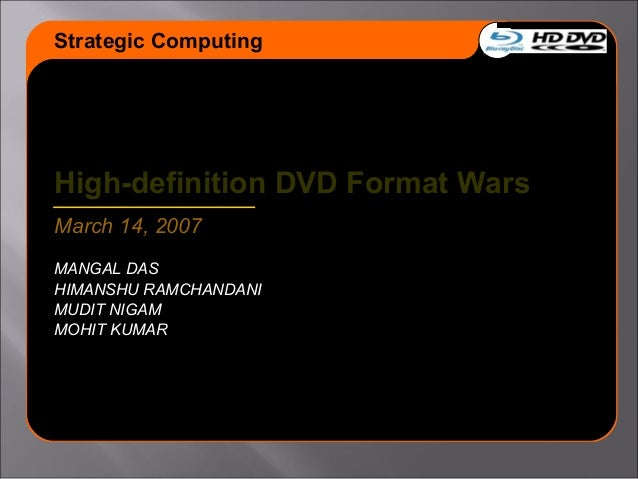 High-definition DVD Format Wars March 14, 2007 MANGAL DAS HIMANSHU RAMCHANDANI MUDIT NIGAM MOHIT KUMAR Strategic Computing
