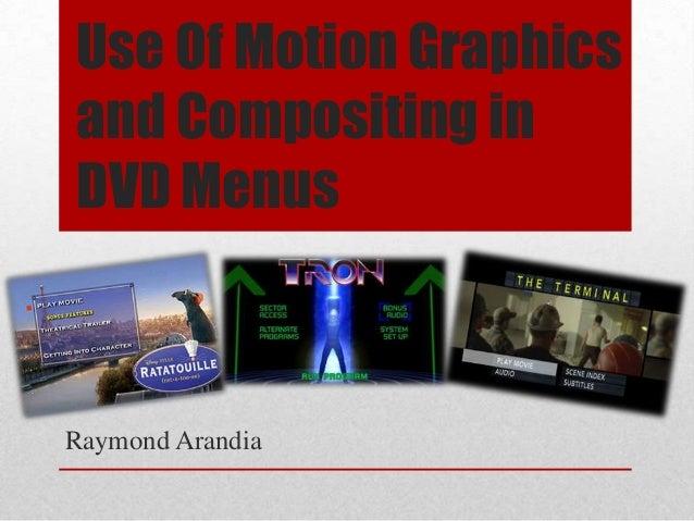 Use Of Motion Graphicsand Compositing inDVD MenusRaymond Arandia