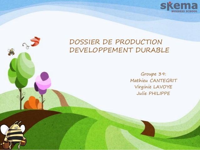 DOSSIER DE PRODUCTION DEVELOPPEMENT DURABLE Groupe 39: Mathieu CANTEGRIT Virginie LAVOYE Julie PHILIPPE