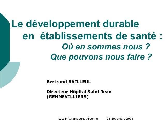 Resclin-Champagne-Ardenne 25 Novembre 2008 Le développement durable en établissements de santé : Où en sommes nous ? Que p...