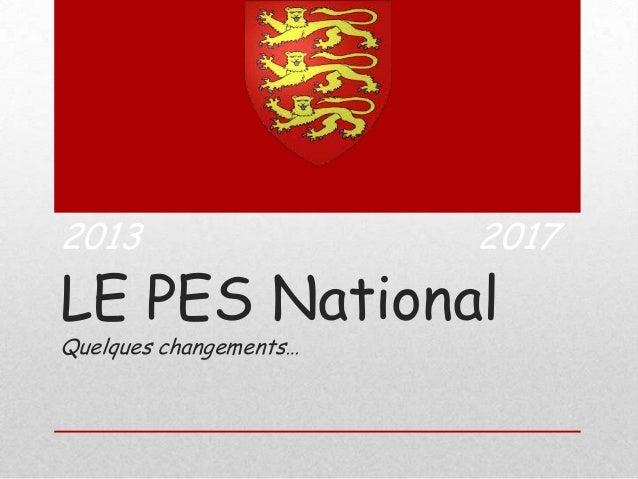 2013  2017  LE PES National Quelques changements…