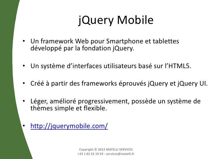 jQuery Mobile• Un framework Web pour Smartphone et tablettes  développé par la fondation jQuery.• Un système d'interfaces ...