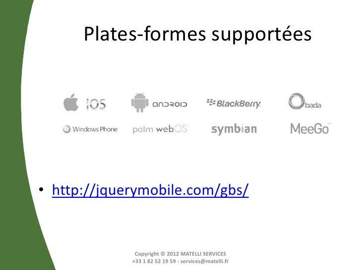 Plates-formes supportées• http://jquerymobile.com/gbs/              Copyright © 2012 MATELLI SERVICES             +33 1 82...