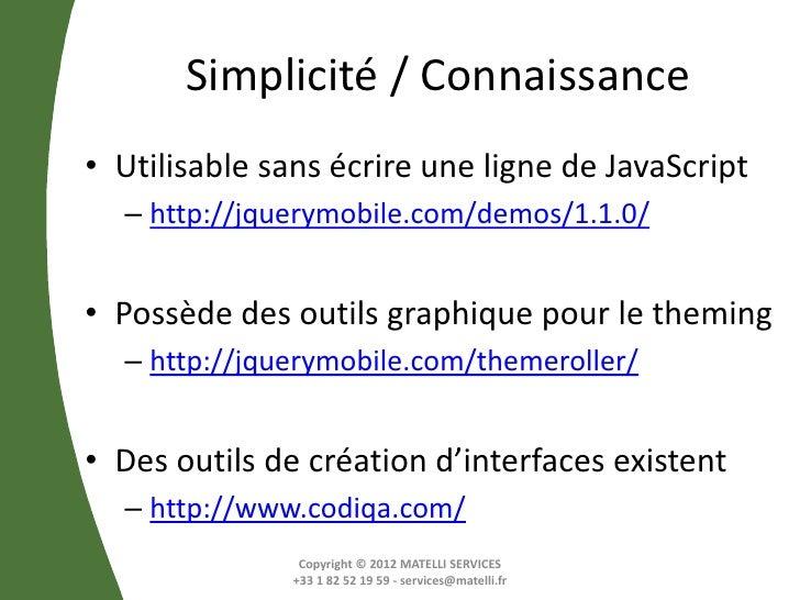 Simplicité / Connaissance• Utilisable sans écrire une ligne de JavaScript  – http://jquerymobile.com/demos/1.1.0/• Possède...