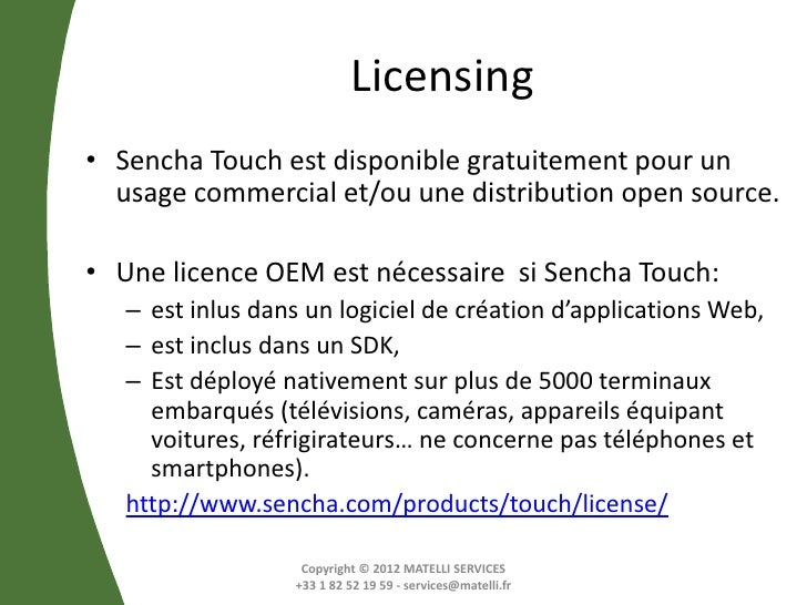 Licensing• Sencha Touch est disponible gratuitement pour un  usage commercial et/ou une distribution open source.• Une lic...