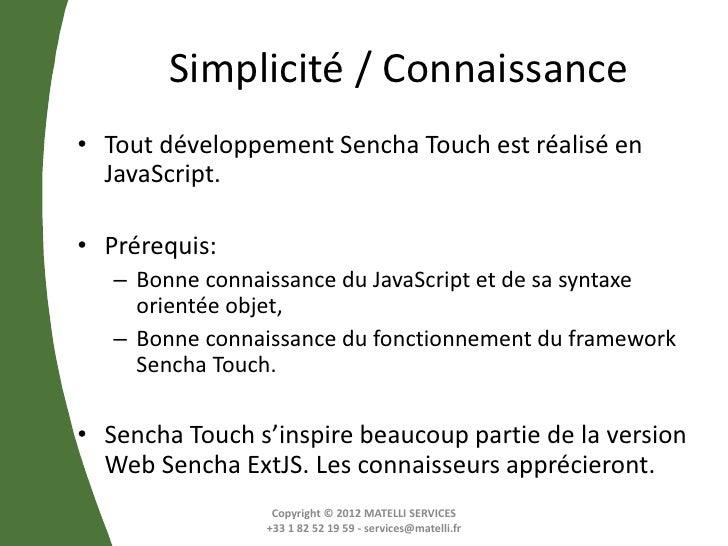 Simplicité / Connaissance• Tout développement Sencha Touch est réalisé en  JavaScript.• Prérequis:   – Bonne connaissance ...