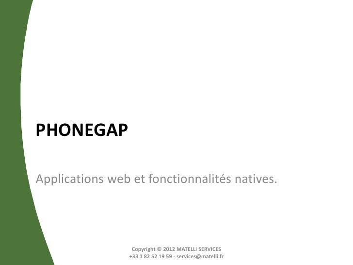PHONEGAPApplications web et fonctionnalités natives.                  Copyright © 2012 MATELLI SERVICES                 +3...