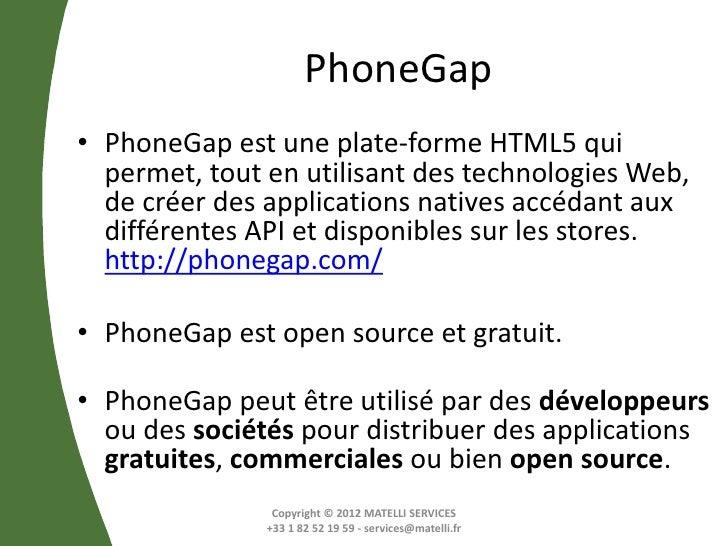 PhoneGap• PhoneGap est une plate-forme HTML5 qui  permet, tout en utilisant des technologies Web,  de créer des applicatio...
