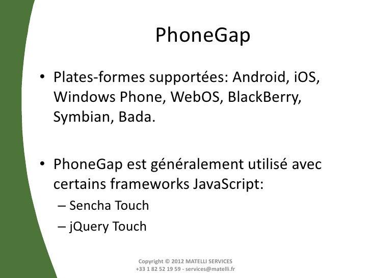 PhoneGap• Plates-formes supportées: Android, iOS,  Windows Phone, WebOS, BlackBerry,  Symbian, Bada.• PhoneGap est général...