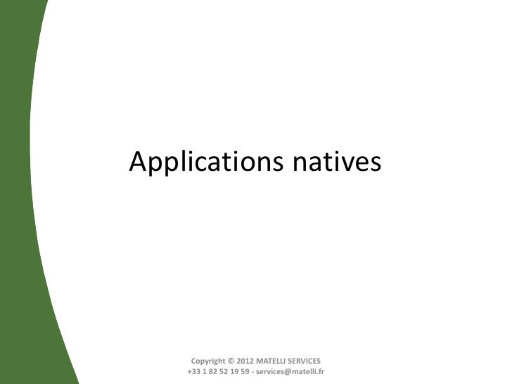 Applications natives     Copyright © 2012 MATELLI SERVICES    +33 1 82 52 19 59 - services@matelli.fr