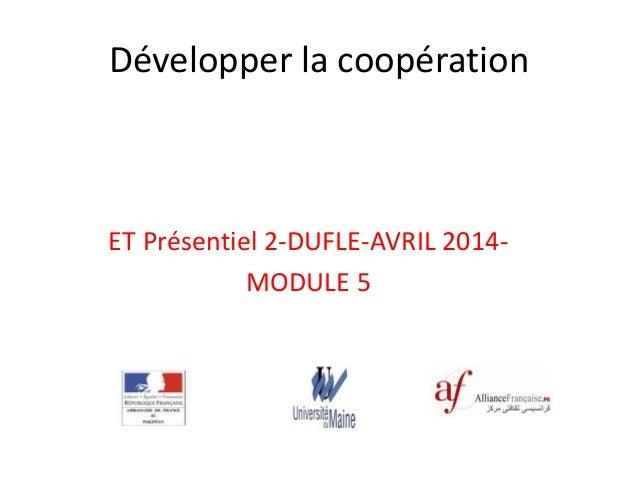Développer la coopération ET Présentiel 2-DUFLE-AVRIL 2014- MODULE 5