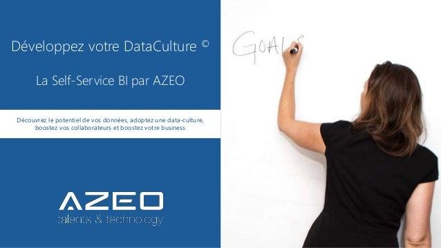 Développez votre DataCulture © La Self-Service BI par AZEO Découvrez le potentiel de vos données, adoptez une data-culture...
