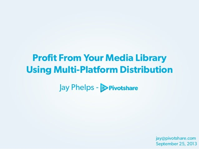 Profit From Your Media Library Using Multi-Platform Distribution Jay Phelps -  jay@pivotshare.com September 25, 2013
