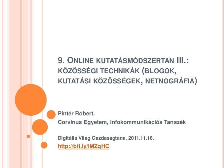 9. ONLINE KUTATÁSMÓDSZERTAN III.:KÖZÖSSÉGI TECHNIKÁK (BLOGOK,KUTATÁSI KÖZÖSSÉGEK, NETNOGRÁFIA)Pintér Róbert.Corvinus Egyet...