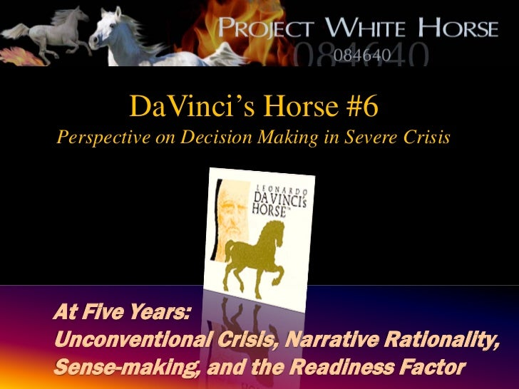 DaVinci's Horse #6Perspective on Decision Making in Severe CrisisAt Five Years:Unconventional Crisis, Narrative Rationalit...