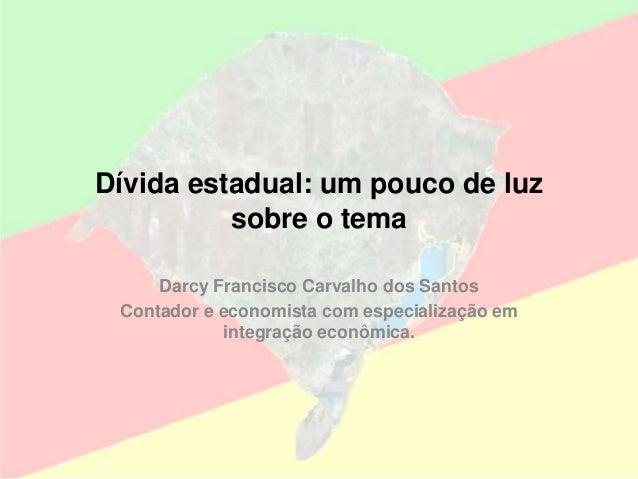 Dívida estadual: um pouco de luz sobre o tema Darcy Francisco Carvalho dos Santos Contador e economista com especialização...