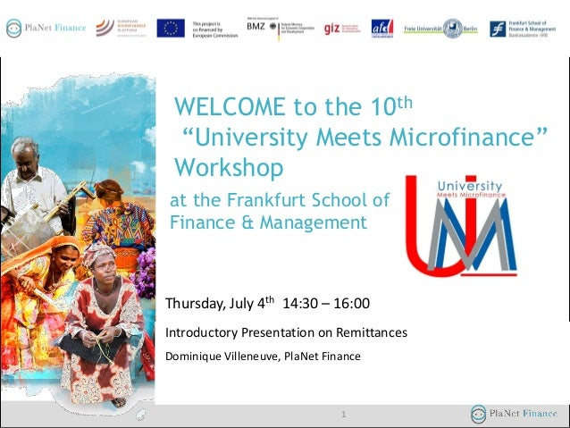 "04/07/2013 at the Frankfurt School of Finance & Management 1 WELCOME to the 10th ""University Meets Microfinance"" Workshop ..."