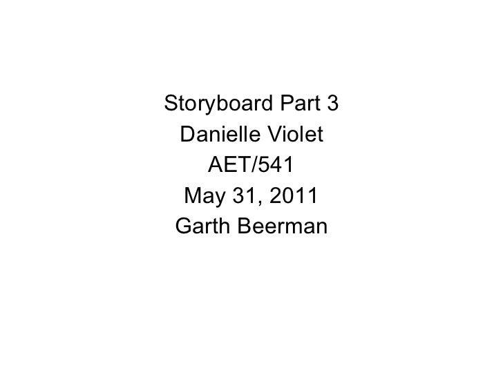<ul><li>Storyboard Part 3 </li></ul><ul><li>Danielle Violet </li></ul><ul><li>AET/541 </li></ul><ul><li>May 31, 2011 </li>...